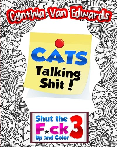 Cats Talking Shi#!: Shut the F*ck Up and Color (3): The Adult Coloring Book of Swear Words, Curse Words, Profanity and Other Dirty Stuff! (Volume 3)