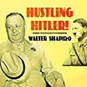 Hustling Hitler: The Jewish Vaudevillian Who Fooled the Führer Audiobook by Walter Shapiro Narrated by Tom Perkins