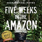 Five Weeks in the Amazon: A Backpacker's Journey: Life in the Rainforest, Ayahuasca, and a Peruvian Shaman's Ancient Diet | Sean Michael Hayes