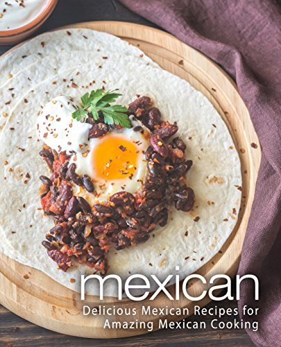 Mexican: Delicious Mexican Recipes for Amazing Mexican Cooking (2nd Edition) by BookSumo Press
