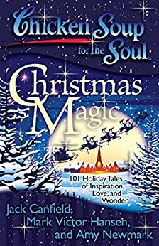 Chicken Soup for the Soul: Christmas Magic: 101 Holiday Tales of Inspiration, Love, and Wonder by [Canfield, Jack, Hansen, Mark Victor, Newmark, Amy]