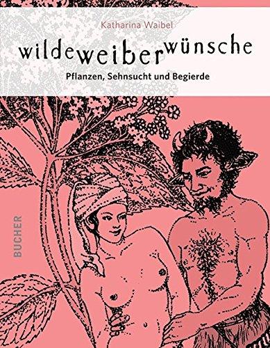 Wilde Weiber Wünsche - Pflanzen, Sehnsucht und Begierde