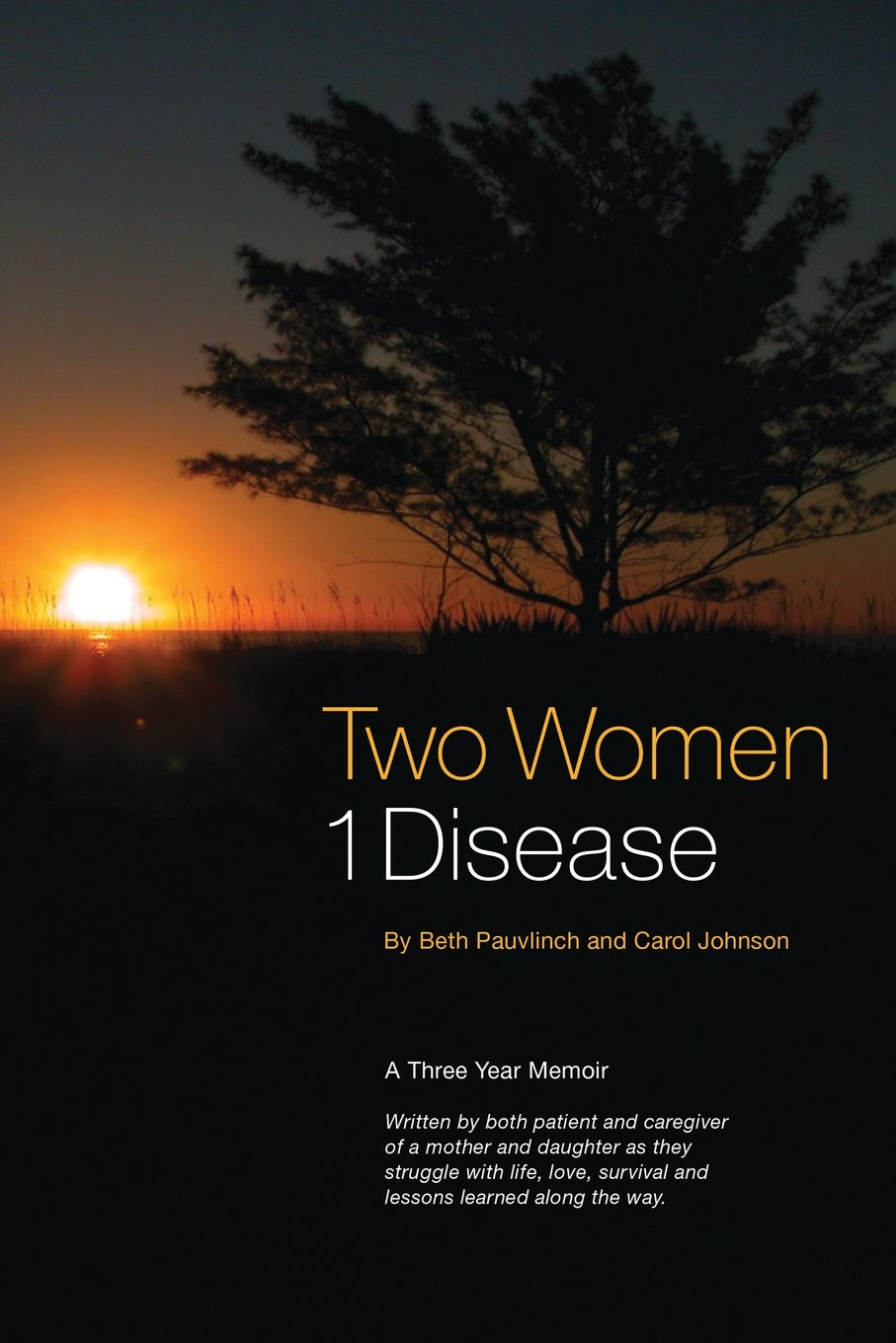Two Women 1 Disease: A Three Year Memoir Written by Both Patient and Caregiver of a Mother and Daughter as They Struggle with Life, Love, Survival and Lessons Learned Along the Way. pdf