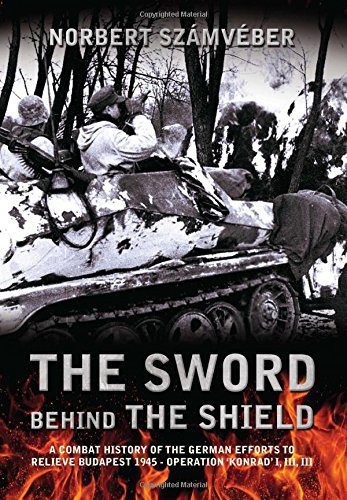 The Sword Behind The Shield: A Combat History of the German Efforts to Relieve Budapest 1945 - Operation 'Konrad' I, III