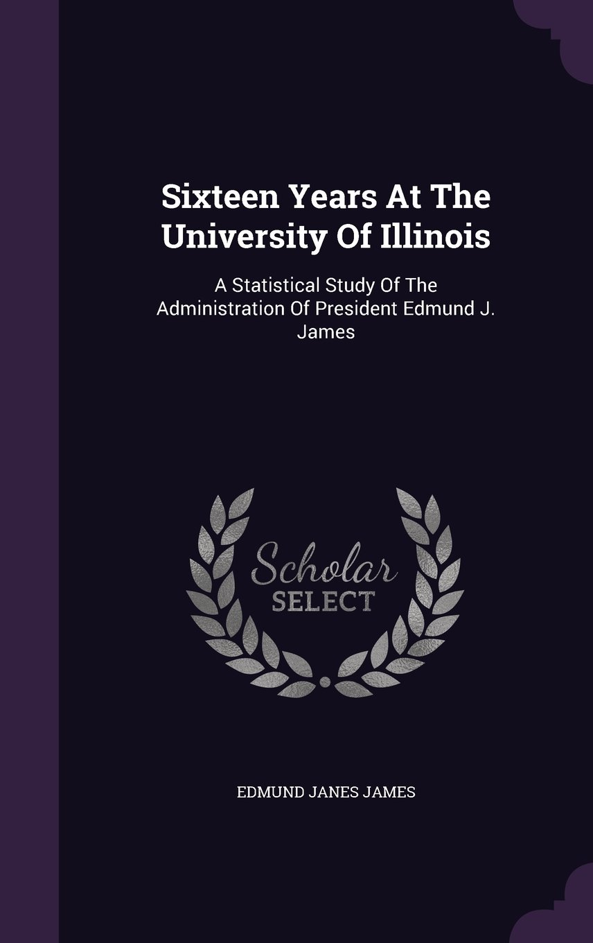 Download Sixteen Years At The University Of Illinois: A Statistical Study Of The Administration Of President Edmund J. James pdf