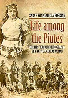 life among the piutes sarah winnemucca Life among the piutes is winnemucca's powerful she was a paiute princess and a major figure in the history of nevada her tribe still resides primarily in the state life among the piutes deals with winnemucca's life and the plight of the paiute indians.