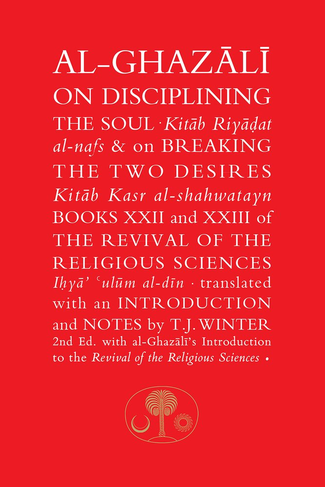 Al Ghazali On Disciplining The Soul And On Breaking The Two Desires  Books XXII And XXIII Of The Revival Of The Religious Sciences