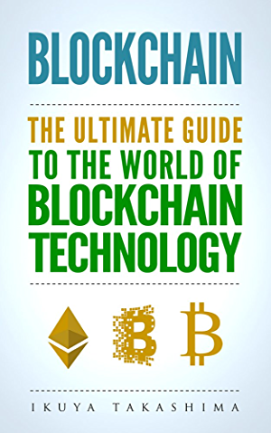Blockchain: The Ultimate Guide To The World Of Blockchain Technology; Bitcoin; Ethereum; Cryptocurrency; Smart Contracts
