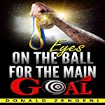 Eyes on the Ball, for the Main Goal   Donald Zengeni