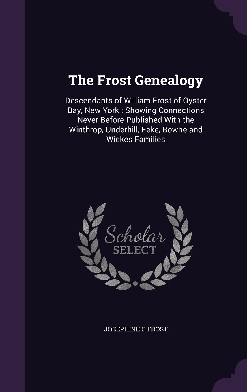 Read Online The Frost Genealogy: Descendants of William Frost of Oyster Bay, New York: Showing Connections Never Before Published with the Winthrop, Underhill, Feke, Bowne and Wickes Families pdf
