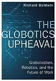 The Globotics Upheaval: Globalisation, Robotics and the Future of Work