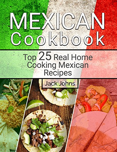 Mexican Cookbook: Top 25 Real Home Cooking Mexican Recipes by Jack Johns