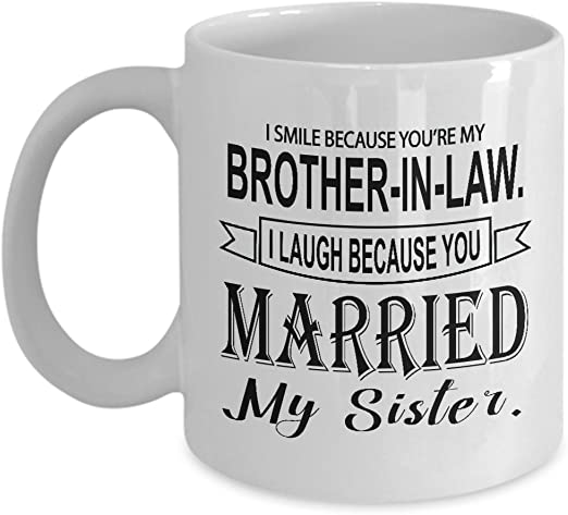 Amazon Com Funny Brother In Law Gift I Smile Because You Re My Brother In Law Unique Novelty Gag Gift Idea For Bil Humorous Sarcasm Birthday Christmas Present 11oz Coffee Mug Tea Cup Kitchen Dining