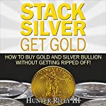 Stack Silver Get Gold: How to Buy Gold and Silver Bullion Without Getting Ripped Off! | Hunter Riley III