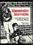 Administrative Intervention : A School Administrator's Guide to Working with Aggressive and Disruptive Students, Black, Donald D. and Downs, John C., 0944584578
