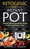 Ketogenic Instant Pot: 100 Easy, Delicious, and Healthy Recipes to Cook in the Pressure Cooker (Allyson C. Naquin Cookbook Book 5)