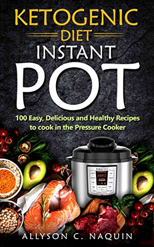 Ketogenic Instant Pot: 100 Easy, Delicious, and Healthy Recipes to Cook in the Pressure Cooker (Allyson C. Naquin Cookbook Book 5) cover