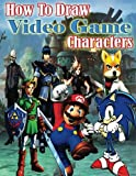 How to Draw Video Game Characters: How to Draw The Characters & Environments of Video Games (Drawing Basics and Video Game Art)