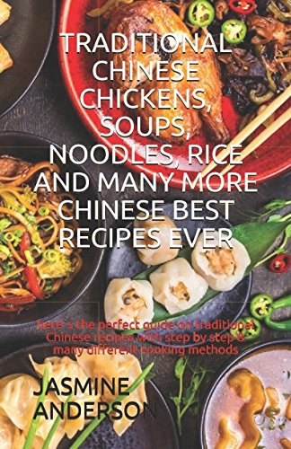 TRADITIONAL CHINESE CHICKENS, SOUPS, NOODLES, RICE AND MANY MORE CHINESE BEST RECIPES EVER: here`s the perfect guide on traditional Chinese recipes with step by step & many different cooking methods