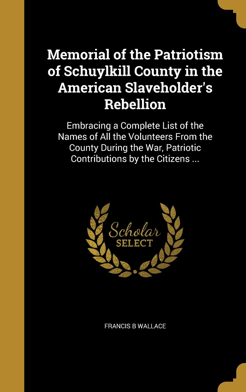 Download Memorial of the Patriotism of Schuylkill County in the American Slaveholder's Rebellion: Embracing a Complete List of the Names of All the Volunteers ... Patriotic Contributions by the Citizens ... pdf