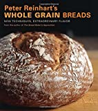 Peter Reinhart s Whole Grain Breads: New Techniques, Extraordinary Flavor