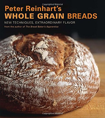 Peter Reinhart's Whole Grain Breads: New Techniques, Extraordinary Flavor by Peter Reinhart