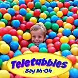 Say Eh-Oh (Teletubbies Opening Theme)