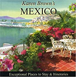 Karen Brown's Mexico, 2007: Exceptional Places to Stay & Itineraries (Karen Brown's Mexico Charming Inns and Itineraries)