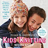 Susan B. Anderson's Kids' Knitting Workshop: The Easiest and Most Effective Way to Learn to Knit!