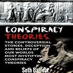 Conspiracy Theories: The Controversial Stories, Deception and Beliefs of Our Worlds Most Mystifying Conspiracy Theories | Seth Balfour