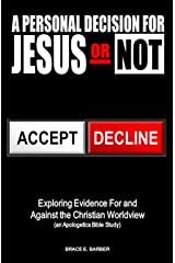 A Personal Decision for Jesus - Or Not: Exploring the Evidence for and Against the Christian Worldview (An Apologetics Bible Study) Kindle Edition