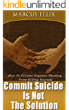 Commit Suicide Is Not The Solution: How To Prevent Negative Thinking From Killing Yourself (Suicidal Thoughts, Suicide, Symptoms Of Depression, Suicide Prevention, Depression Symptoms)