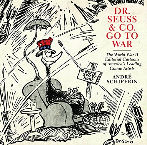 Dr. Seuss & Co. Go to War: The World War II Editorial Cartoons of America's Leading Comic Artists (World War Ii Dr Seuss Political Cartoons)