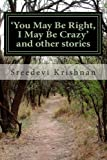 You May Be Right, I May Be Crazy and Other Stories, Sreedevi Krishnan, 1494342138