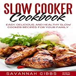 Slow Cooker Cookbook: Easy, Delicious, and Healthy Slow Cooker Recipes for Your Family | Savannah Gibbs