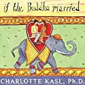 If the Buddha Married: Creating Enduring Relationships on a Spiritual Path Audiobook by Charlotte Kasl Narrated by Renée Raudman
