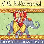 If the Buddha Married: Creating Enduring Relationships on a Spiritual Path | Charlotte Kasl