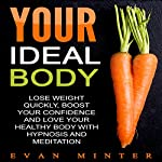Your Ideal Body: Lose Weight Quickly, Boost Your Confidence and Love Your Healthy Body with Hypnosis and Meditation | Evan Minter