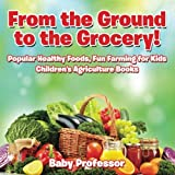 From the Ground to the Grocery! Popular Healthy Foods, Fun Farming for Kids - Childrens Agriculture Books