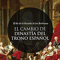 El Cambio de Dinastía en el trono Español: El fin de la dinastía de los Borbones [The Change of Dynasty in the Spanish Throne: The End of the Dynasty of the Bourbons]