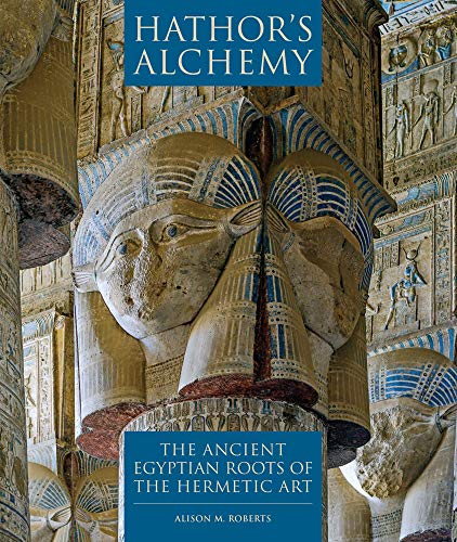 Ancient Egyptian Hathor - Hathor's Alchemy: The Ancient Egyptian Roots of the Hermetic Art