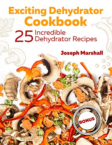 Exciting Dehydrator Cookbook. 25 Incredible Dehydrator Recipes by Joseph  Marshall