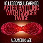 10 Lessons I Learned After Battling Cancer Twice | Alexander Chase