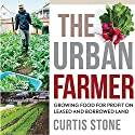 The Urban Farmer: Growing Food for Profit on Leased and Borrowed Land Audiobook by Curtis Allen Stone Narrated by Diego Footer