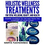 Holistic Wellness Treatments for Total Wellbeing, Beauty, and Health: Pamper Yourself to the Max from the Comfort of Your Home | Marta Tuchowska