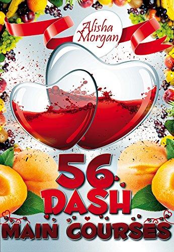 56 DASH Main Courses (DASH diet, low salt cookbook, low salt recipes, low sodium recipes) (DASH diet, Low salt, Low sodium cookbook Book 2) by Alisha Morgan