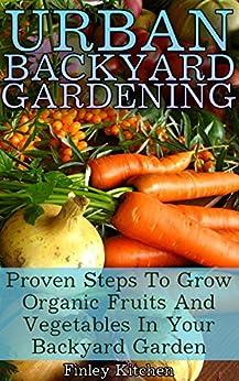 Urban Backyard Gardening: Proven Steps To Grow Organic Fruits And Vegetables In Your Backyard Garden