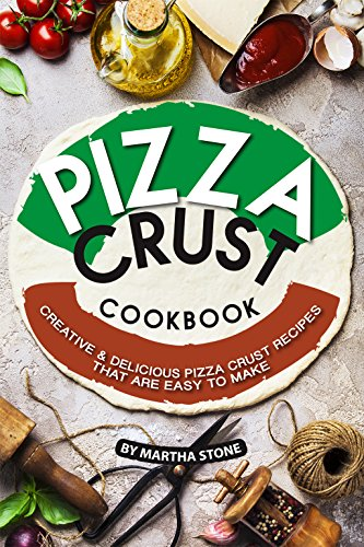 Pizza Crust Cookbook: Creative Delicious Pizza Crust Recipes that are Easy to Make by Martha Stone