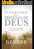 O Caminho Para a Presenca de Deus: Uma Jornada de 40 dias Rumo À Intimidade com Deus