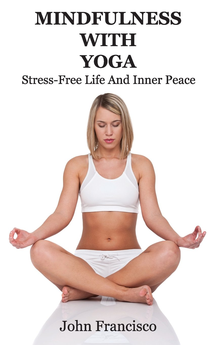 Mindfulness With Yoga: Stress-Free Life And Inner Peace ...